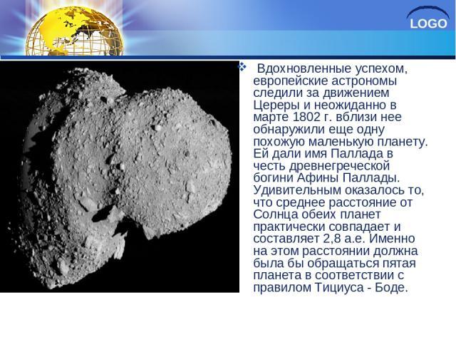 Вдохновленные успехом, европейские астрономы следили за движением Цереры и неожиданно в марте 1802 г. вблизи нее обнаружили еще одну похожую маленькую планету. Ей дали имя Паллада в честь древнегреческой богини Афины Паллады. Удивительным оказалось …