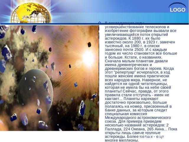 В последующие годы усовершенствование телескопов и изобретение фотографии вызвали все увеличивающийся поток открытий астероидов. К 1880 г. их было известно около 200, в 1923 г. замечен тысячный, на 1980 г. в списки занесено почти 2500. И с каждым го…