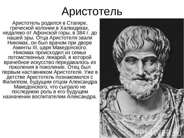 Аристотель Аристотель родился в Стагире, греческой колонии в Халкидиках, недалеко от Афонской горы, в 384 г. до нашей эры. Отца Аристотеля звали Никомах, он был врачом при дворе Аминты III, царя Македонского. Никомах происходил из семьи потомственны…