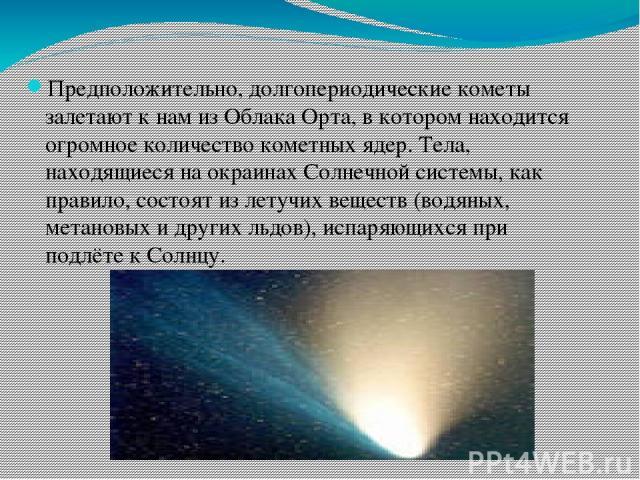 Предположительно, долгопериодические кометы залетают к нам из Облака Орта, в котором находится огромное количество кометных ядер. Тела, находящиеся на окраинах Солнечной системы, как правило, состоят из летучих веществ (водяных, метановых и других л…