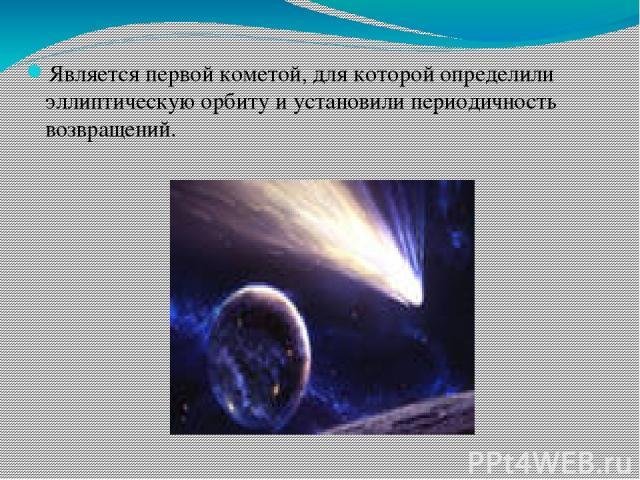 Является первой кометой, для которой определили эллиптическую орбиту и установили периодичность возвращений.