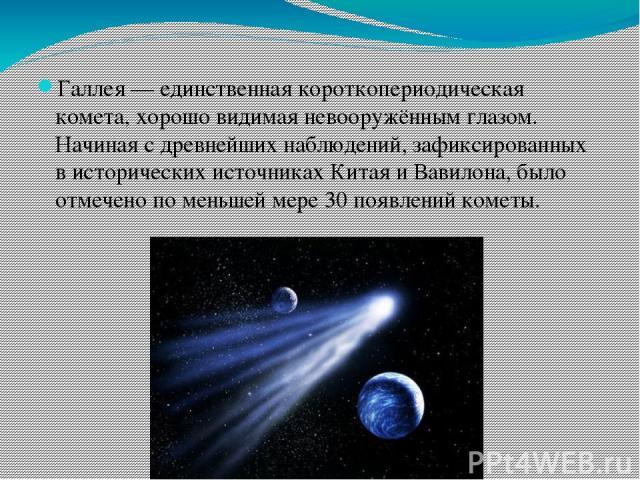 Галлея — единственная короткопериодическая комета, хорошо видимая невооружённым глазом. Начиная с древнейших наблюдений, зафиксированных в исторических источниках Китая и Вавилона, было отмечено по меньшей мере 30 появлений кометы.
