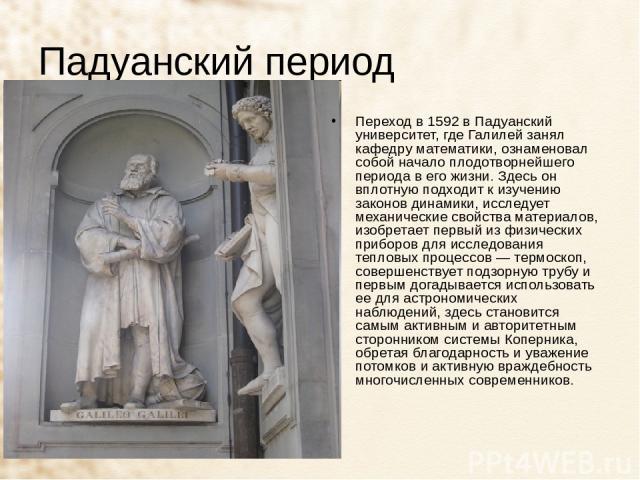 Падуанский период Переход в 1592 в Падуанский университет, где Галилей занял кафедру математики, ознаменовал собой начало плодотворнейшего периода в его жизни. Здесь он вплотную подходит к изучению законов динамики, исследует механические свойства м…