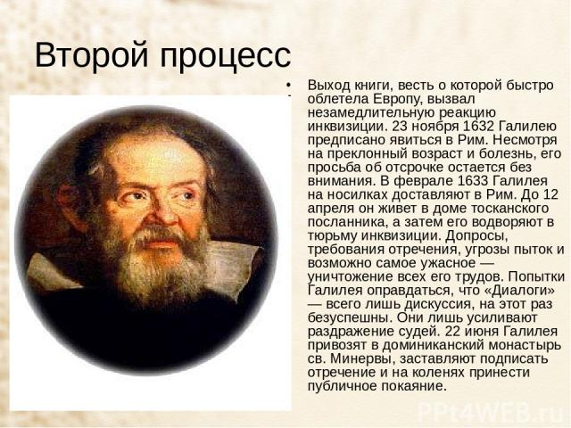 Второй процесс Выход книги, весть о которой быстро облетела Европу, вызвал незамедлительную реакцию инквизиции. 23 ноября 1632 Галилею предписано явиться в Рим. Несмотря на преклонный возраст и болезнь, его просьба об отсрочке остается без внимания.…