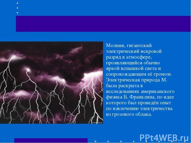 Молния, гигантский электрический искровой разряд в атмосфере, проявляющийся обычно яркой вспышкой света и сопровождающим её громом. Электрическая природа М. была раскрыта в исследованиях американского физика Б. Франклина, по идее которого был провед…