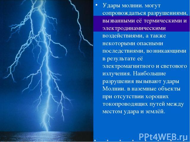 Удары молнии. могут сопровождаться разрушениями, вызванными её термическими и электродинамическими воздействиями, а также некоторыми опасными последствиями, возникающими в результате её электромагнитного и светового излучения. Наибольшие разрушения …