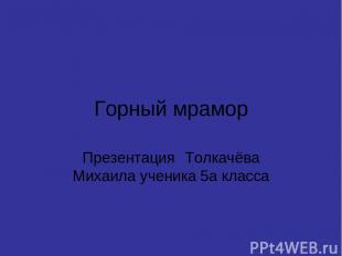 Горный мрамор Презентация Толкачёва Михаила ученика 5а класса