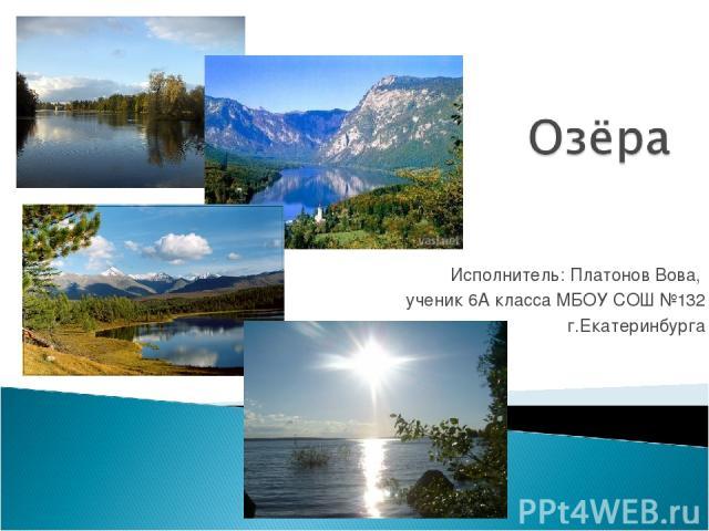 Исполнитель: Платонов Вова, ученик 6А класса МБОУ СОШ №132 г.Екатеринбурга
