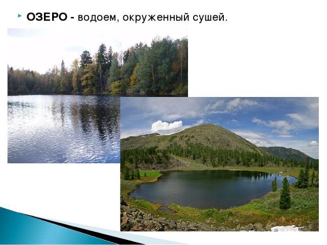 ОЗЕРО - водоем, окруженный сушей.