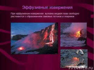 Эффузивные извержения При эффузивном извержении вулкана жидкая лава свободно рас