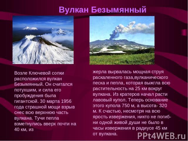 Вулкан Безымянный Возле Ключевой сопки расположился вулкан Безымянный. Он считался потухшим, и сила его пробуждения была гигантской. 30 марта 1956 года страшной мощи взрыв снес всю верхнюю часть вулкана. Тучи пепла взметнулись вверх почти на 40 км, …
