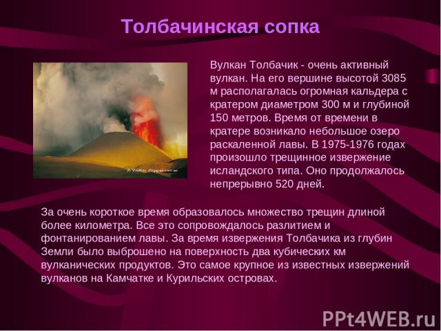 Толбачинская сопка Вулкан Толбачик - очень активный вулкан. На его вершине высотой 3085 м располагалась огромная кальдера с кратером диаметром 300 м и глубиной 150 метров. Время от времени в кратере возникало небольшое озеро раскаленной лавы. В 1975…