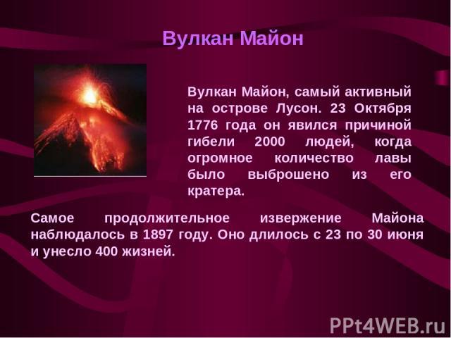 Вулкан Майон, самый активный на острове Лусон. 23 Октября 1776 года он явился причиной гибели 2000 людей, когда огромное количество лавы было выброшено из его кратера. Вулкан Майон Самое продолжительное извержение Майона наблюдалось в 1897 году. Оно…