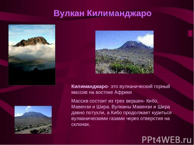 Вулкан Килиманджаро Килиманджаро- это вулканический горный массив на востоке Африки Массив состоит из трех вершин- Кибо, Мавензи и Шира. Вулканы Мавензи и Шира давно потухли, а Кибо продолжает куриться вулканическими газами через отверстия на склонах.