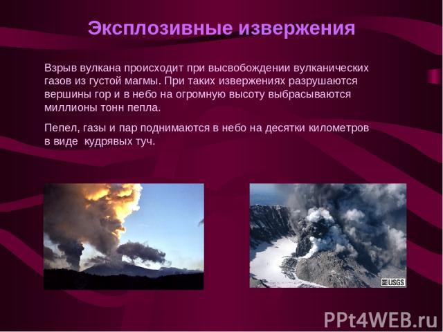 Эксплозивные извержения Взрыв вулкана происходит при высвобождении вулканических газов из густой магмы. При таких извержениях разрушаются вершины гор и в небо на огромную высоту выбрасываются миллионы тонн пепла. Пепел, газы и пар поднимаются в небо…