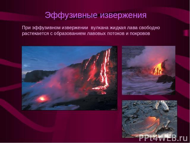Эффузивные извержения При эффузивном извержении вулкана жидкая лава свободно растекается с образованием лавовых потоков и покровов