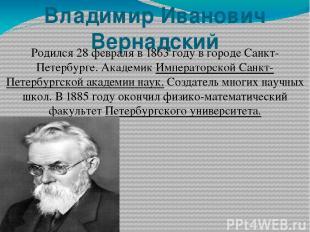 Владимир Ива нович Верна дский Родился 28февраля в1863 годув городе Санкт-Пет