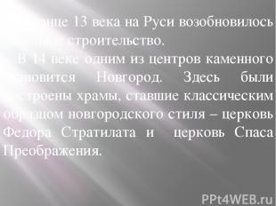В конце 13 века на Руси возобновилось каменное строительство. В 14 веке одним из