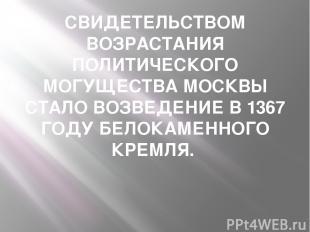 СВИДЕТЕЛЬСТВОМ ВОЗРАСТАНИЯ ПОЛИТИЧЕСКОГО МОГУЩЕСТВА МОСКВЫ СТАЛО ВОЗВЕДЕНИЕ В 13