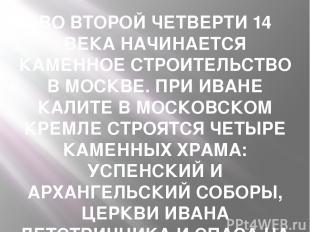 ВО ВТОРОЙ ЧЕТВЕРТИ 14 ВЕКА НАЧИНАЕТСЯ КАМЕННОЕ СТРОИТЕЛЬСТВО В МОСКВЕ. ПРИ ИВАНЕ