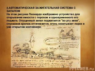 2.АВТОМАТИЧЕСКАЯ ЗАЖИГАТЕЛЬHАЯ СИСТЕМА С ЗАПАЛОМ На этом рисунке Леонардо изобра