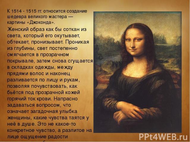 К 1514 - 1515 гг. относится создание шедевра великого мастера — картины «Джоконда». Женский образ как бы соткан из света, который его окутывает, обтекает, пронизывает. Проникая из глубины, свет постепенно смягчается в прозрачном покрывале, затем сно…