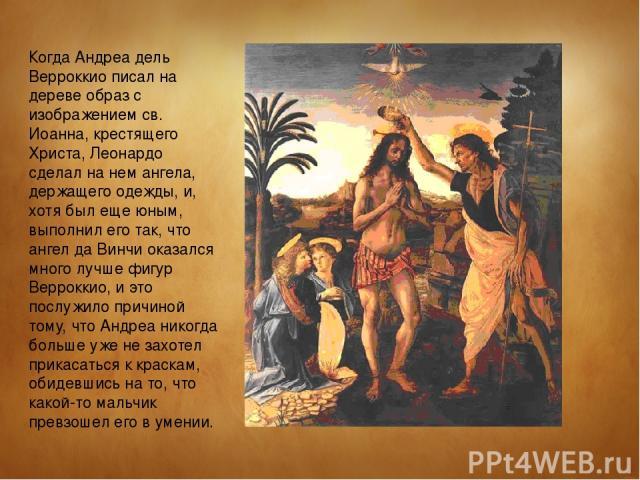 Когда Андреа дель Верроккио писал на дереве образ с изображением св. Иоанна, крестящего Христа, Леонардо сделал на нем ангела, держащего одежды, и, хотя был еще юным, выполнил его так, что ангел да Винчи оказался много лучше фигур Верроккио, и это п…