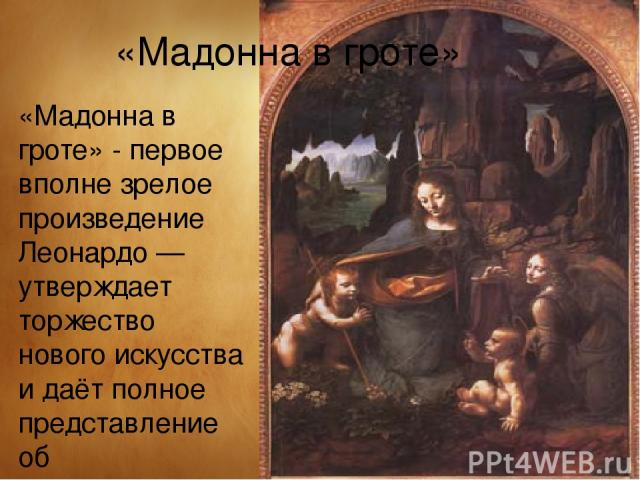 «Мадонна в гроте» - первое вполне зрелое произведение Леонардо — утверждает торжество нового искусства и даёт полное представление об исключительном мастерстве да Винчи. Икона была заказана монахами церкви имени св. Франциска в 1483 году. «Мадонна в…