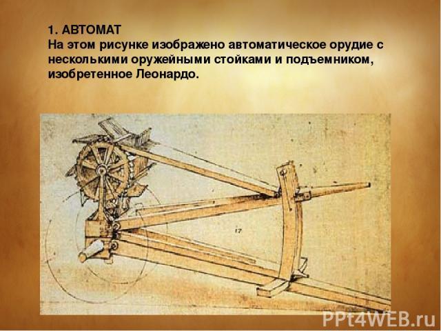 1. АВТОМАТ На этом рисунке изображено автоматическое орудие с несколькими оружейными стойками и подъемником, изобретенное Леонардо.