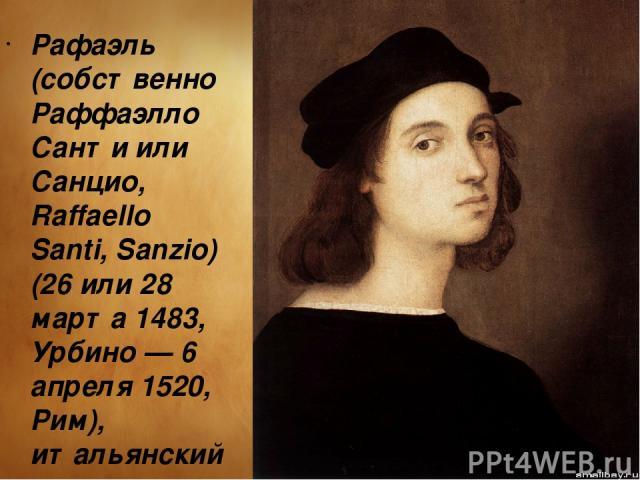 Рафаэль (собственно Раффаэлло Санти или Санцио, Raffaello Santi, Sanzio) (26 или 28 марта 1483, Урбино — 6 апреля 1520, Рим), итальянский живописец и архитектор. В его творчестве с наибольшей ясностью воплотились гуманистические идеалы Высокого Возр…