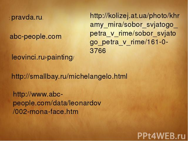 : pravda.ru. leovinci.ru›painting/ abc-people.com http://smallbay.ru/michelangelo.html http://kolizej.at.ua/photo/khramy_mira/sobor_svjatogo_petra_v_rime/sobor_svjatogo_petra_v_rime/161-0-3766 http://www.abc-people.com/data/leonardov/002-mona-face.htm