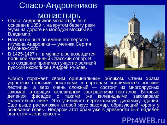 Спасо-Андронников монастырь Спасо-Андронников монастырь был основан в 1359 г. на крутом берегу реки Яузы на дороге из молодой Москвы во Владимир. Назван он был по имени его первого игумена Андроника — ученика Сергия Радонежского. В 1425-1427 гг. в м…