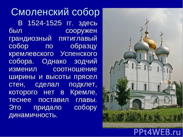 Смоленский собор В 1524-1525 гг. здесь был сооружен грандиозный пятиглавый собор по образцу кремлевского Успенского собора. Однако зодчий изменил соотношение ширины и высоты прясел стен, сделал подклет, которого нет в Кремле, теснее поставил главы. …