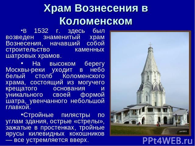 Храм Вознесения в Коломенском В 1532 г. здесь был возведен знаменитый храм Вознесения, начавший собой строительство каменных шатровых храмов. На высоком берегу Москвы-реки уходит в небо белый столб Коломенского храма, состоящий из могучего крещатого…