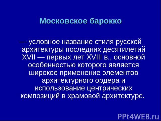 Московское барокко — условное название стиля русской архитектуры последних десятилетий XVII— первых лет XVIIIв., основной особенностью которого является широкое применение элементов архитектурного ордера и использование центрических композиций в х…