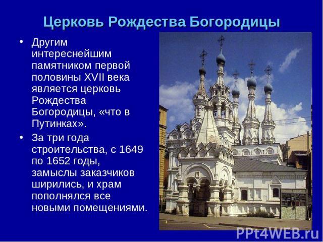 Церковь Рождества Богородицы Другим интереснейшим памятником первой половины XVII века является церковь Рождества Богородицы, «что в Путинках». За три года строительства, с 1649 по 1652 годы, замыслы заказчиков ширились, и храм пополнялся все новыми…