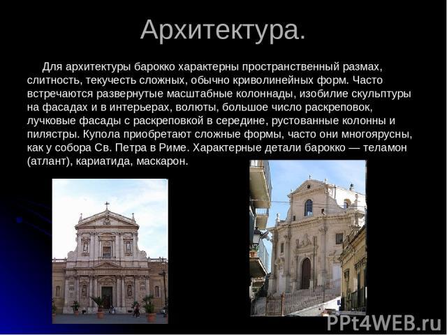 Архитектура. Для архитектуры барокко характерны пространственный размах, слитность, текучесть сложных, обычно криволинейных форм. Часто встречаются развернутые масштабные колоннады, изобилие скульптуры на фасадах и в интерьерах, волюты, большое числ…