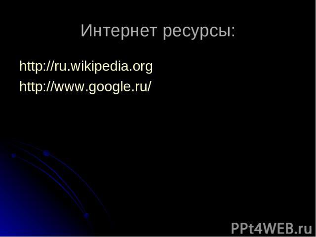 Интернет ресурсы: http://ru.wikipedia.org http://www.google.ru/