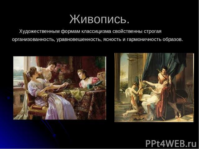 Живопись. Художественным формам классицизма свойственны строгая организованность, уравновешенность, ясность и гармоничность образов.