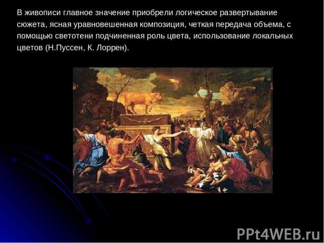 В живописи главное значение приобрели логическое развертывание сюжета, ясная уравновешенная композиция, четкая передача объема, с помощью светотени подчиненная роль цвета, использование локальных цветов (Н.Пуссен, К. Лоррен).