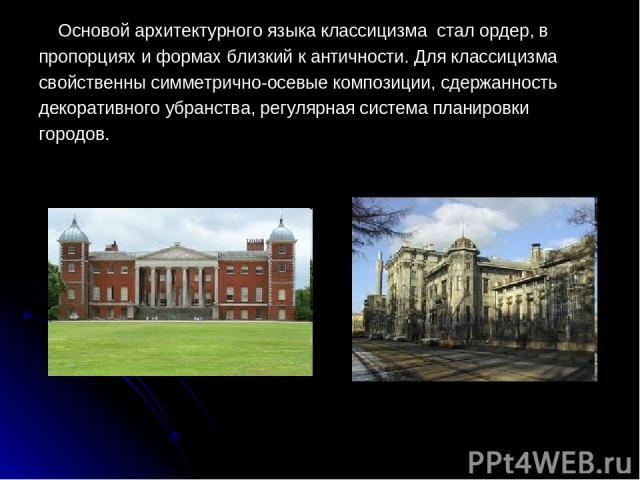 Основой архитектурного языка классицизма стал ордер, в пропорциях и формах близкий к античности. Для классицизма свойственны симметрично-осевые композиции, сдержанность декоративного убранства, регулярная система планировки городов.
