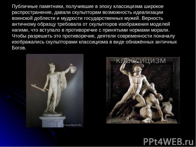 Публичные памятники, получившие в эпоху классицизма широкое распространение, давали скульпторам возможность идеализации воинской доблести и мудрости государственных мужей. Верность античному образцу требовала от скульпторов изображения моделей нагим…