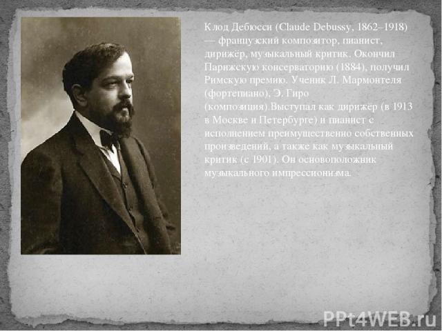 Клод Дебюсси (Claude Debussy, 1862–1918) — французский композитор, пианист, дирижёр, музыкальный критик. Окончил Парижскую консерваторию (1884), получил Римскую премию. Ученик Л. Мармонтеля (фортепиано), Э. Гиро (композиция).Выступал как дирижёр (в …