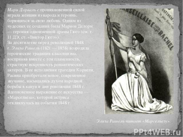 Мари Дорваль спроникновенной силой играла женщин из народа и героинь, борющихся за свою любовь. Одним из чудесных ее созданий была Марион Делорм — героиня одноименной драмы Гюго (см. т. 11 ДЭ, ст. «Виктор Гюго»). За десятилетие перед революцией 184…