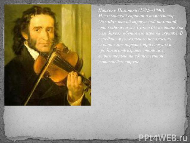 Никколо Паганини (1782—1840). Итальянский скрипач и композитор. Обладал такой виртуозной техникой, что ходили слухи, будто бы не иначе как сам дьявол обучил его игре на скрипке. В середине музыкального исполнения скрипач мог порвать три струны и про…