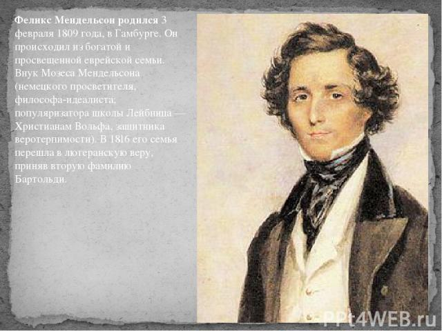 Феликс Мендельсон родился3 февраля 1809 года, в Гамбурге. Он происходил из богатой и просвещенной еврейской семьи. Внук Мозеса Мендельсона (немецкого просветителя, философа-идеалиста; популяризатора школы Лейбница — Христианам Вольфа, защитника вер…