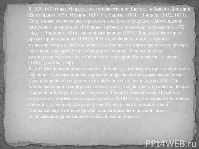 В 1829-1833 годах Мендельсон, путешествуя по Европе, побывал в Англии и Шотландии (1829), Италии (1830-31), Париже (1831), Лондоне (1832, 1833). Полученные впечатления отразились в наброске будущей «Шотландской симфонии», в увертюре «Гебриды» (перво…