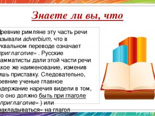 Знаете ли вы, что Древние римляне эту часть речи называли adverbium, что в буква