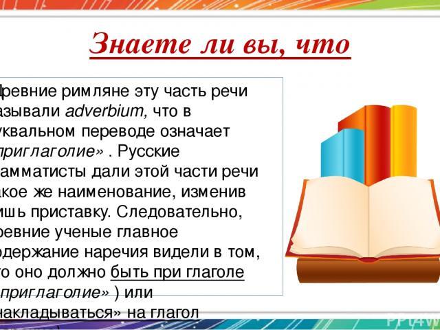 Знаете ли вы, что Древние римляне эту часть речи называли adverbium, что в буквальном переводе означает «приглаголие» . Русские грамматисты дали этой части речи такое же наименование, изменив лишь приставку. Следовательно, древние ученые главное сод…