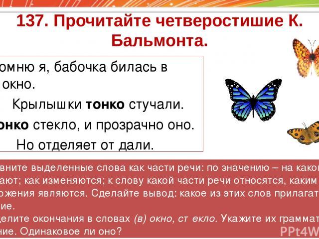 137. Прочитайте четверостишие К. Бальмонта. Помню я, бабочка билась в окно. Крылышки тонко стучали. Тонко стекло, и прозрачно оно. Но отделяет от дали. 2. Сравните выделенные слова как части речи: по значению – на какой вопрос они отвечают; как изме…